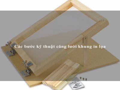 Các bước kỹ thuật căng lưới khung in lụa