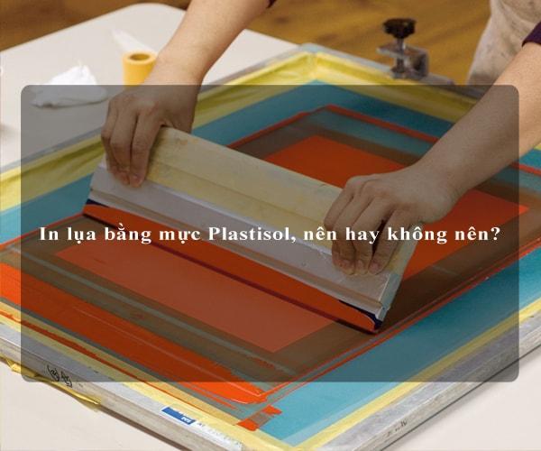 In lụa bằng mực Plastisol, nên hay không nên? 2